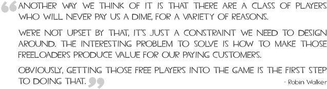 Another way we think of it is that there are a class of players who will never pay us a dime, for a variety of reasons. We're not upset by that, it's just a constraint we need to design around. The interesting problem to solve is how to make those freeloaders produce value for our paying customers. Obviously, getting those free players into the game is the first step to doing that.